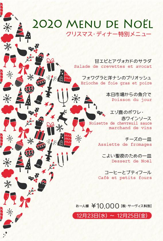2020年クリスマス特別ディナーのお知らせ  12月23日(水)~12月25日(金)   甘エビとアヴォカドのサラダ  Salade de crevettes et avocat  フォワグラと洋ナシのブリオッシュ  Brioche de foie gras et poire   本日市場からの魚介で  Poisson du jour   エゾ鹿のポワレ・赤ワインソース  Noisette de chevreuil sauce marchand de vins   チーズの一皿  Assiette de fromages   こよい聖夜のための一皿  Dessert de Noël   コーヒーとプティフール  Café et petits fours